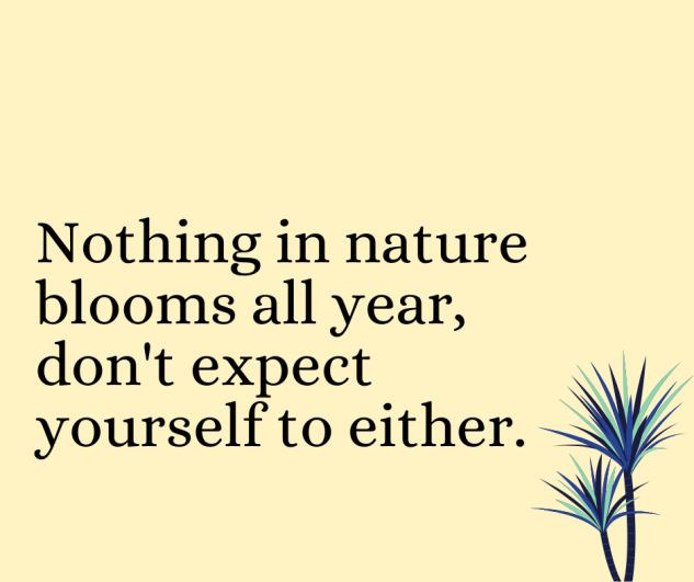 """Nothing in nature blooms all year, don't expect yourself to either"" quote"